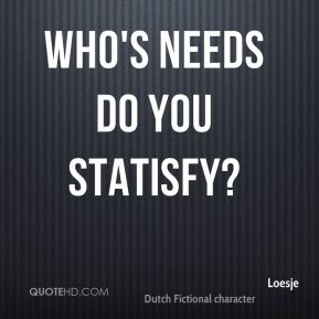 Who's needs do you statisfy?