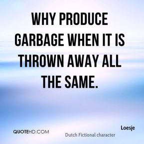 Loesje  - Why produce garbage when it is thrown away all the same.
