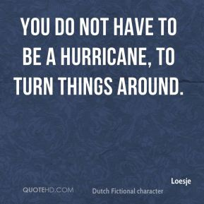You do not have to be a hurricane, to turn things around.