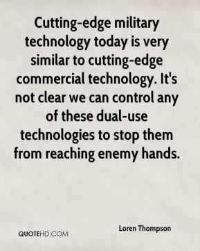 Cutting-edge military technology today is very similar to cutting-edge commercial technology. It's not clear we can control any of these dual-use technologies to stop them from reaching enemy hands.