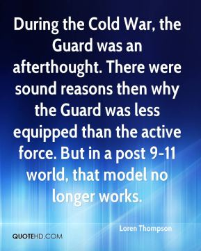 During the Cold War, the Guard was an afterthought. There were sound reasons then why the Guard was less equipped than the active force. But in a post 9-11 world, that model no longer works.