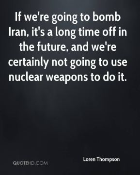 If we're going to bomb Iran, it's a long time off in the future, and we're certainly not going to use nuclear weapons to do it.