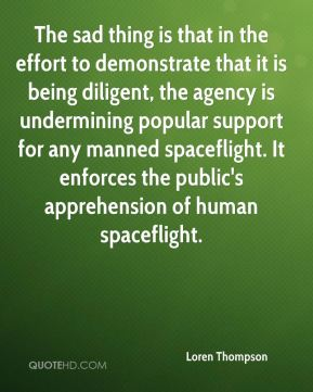 The sad thing is that in the effort to demonstrate that it is being diligent, the agency is undermining popular support for any manned spaceflight. It enforces the public's apprehension of human spaceflight.