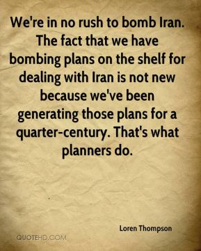Loren Thompson  - We're in no rush to bomb Iran. The fact that we have bombing plans on the shelf for dealing with Iran is not new because we've been generating those plans for a quarter-century. That's what planners do.