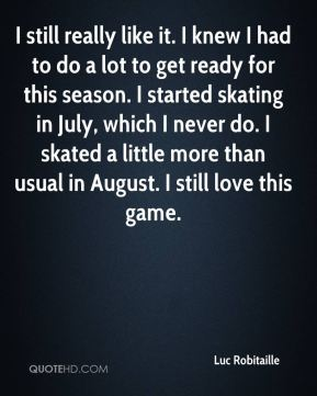 Luc Robitaille  - I still really like it. I knew I had to do a lot to get ready for this season. I started skating in July, which I never do. I skated a little more than usual in August. I still love this game.
