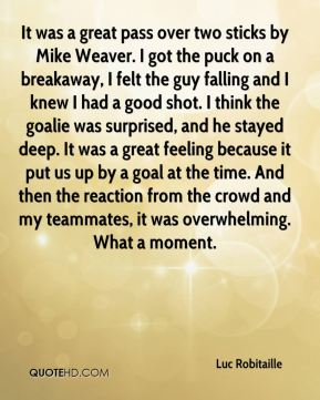 Luc Robitaille  - It was a great pass over two sticks by Mike Weaver. I got the puck on a breakaway, I felt the guy falling and I knew I had a good shot. I think the goalie was surprised, and he stayed deep. It was a great feeling because it put us up by a goal at the time. And then the reaction from the crowd and my teammates, it was overwhelming. What a moment.