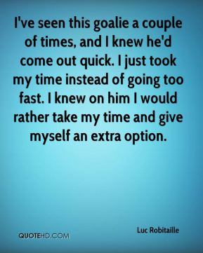 Luc Robitaille  - I've seen this goalie a couple of times, and I knew he'd come out quick. I just took my time instead of going too fast. I knew on him I would rather take my time and give myself an extra option.
