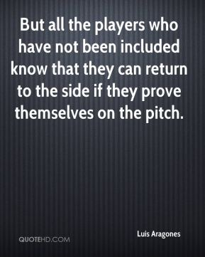 Luis Aragones  - But all the players who have not been included know that they can return to the side if they prove themselves on the pitch.