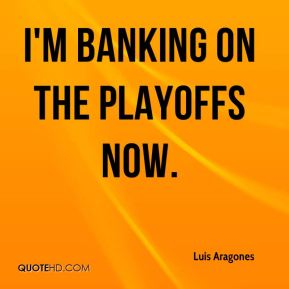 Luis Aragones  - I'm banking on the playoffs now.