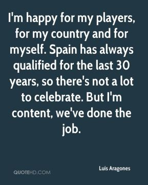 Luis Aragones  - I'm happy for my players, for my country and for myself. Spain has always qualified for the last 30 years, so there's not a lot to celebrate. But I'm content, we've done the job.