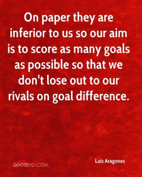 Luis Aragones  - On paper they are inferior to us so our aim is to score as many goals as possible so that we don't lose out to our rivals on goal difference.