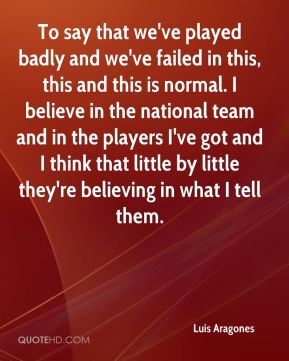Luis Aragones  - To say that we've played badly and we've failed in this, this and this is normal. I believe in the national team and in the players I've got and I think that little by little they're believing in what I tell them.