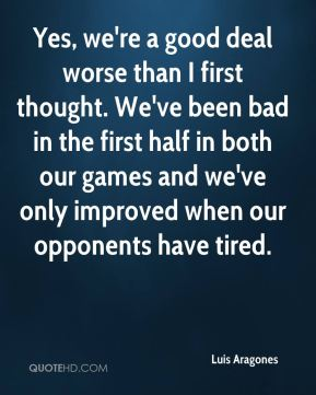 Luis Aragones  - Yes, we're a good deal worse than I first thought. We've been bad in the first half in both our games and we've only improved when our opponents have tired.