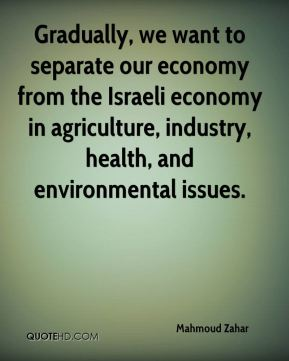 Mahmoud Zahar  - Gradually, we want to separate our economy from the Israeli economy in agriculture, industry, health, and environmental issues.