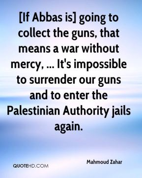 Mahmoud Zahar  - [If Abbas is] going to collect the guns, that means a war without mercy, ... It's impossible to surrender our guns and to enter the Palestinian Authority jails again.