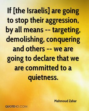 Mahmoud Zahar  - If [the Israelis] are going to stop their aggression, by all means -- targeting, demolishing, conquering and others -- we are going to declare that we are committed to a quietness.