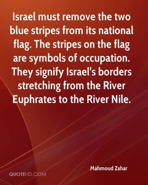 Mahmoud Zahar  - Israel must remove the two blue stripes from its national flag. The stripes on the flag are symbols of occupation. They signify Israel's borders stretching from the River Euphrates to the River Nile.