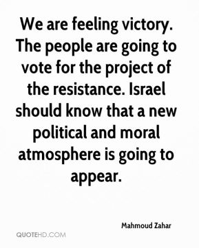 Mahmoud Zahar  - We are feeling victory. The people are going to vote for the project of the resistance. Israel should know that a new political and moral atmosphere is going to appear.