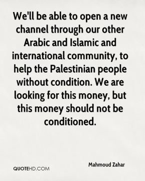 Mahmoud Zahar  - We'll be able to open a new channel through our other Arabic and Islamic and international community, to help the Palestinian people without condition. We are looking for this money, but this money should not be conditioned.