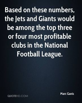 Marc Ganis  - Based on these numbers, the Jets and Giants would be among the top three or four most profitable clubs in the National Football League.