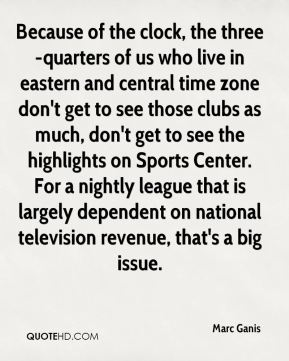 Marc Ganis  - Because of the clock, the three-quarters of us who live in eastern and central time zone don't get to see those clubs as much, don't get to see the highlights on Sports Center. For a nightly league that is largely dependent on national television revenue, that's a big issue.