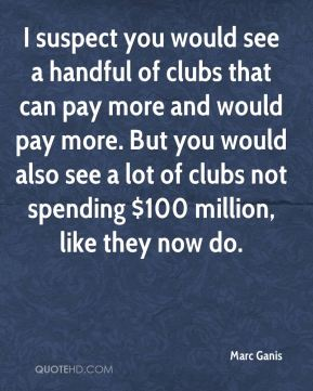 Marc Ganis  - I suspect you would see a handful of clubs that can pay more and would pay more. But you would also see a lot of clubs not spending $100 million, like they now do.