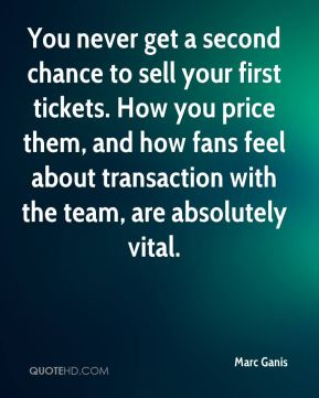Marc Ganis  - You never get a second chance to sell your first tickets. How you price them, and how fans feel about transaction with the team, are absolutely vital.
