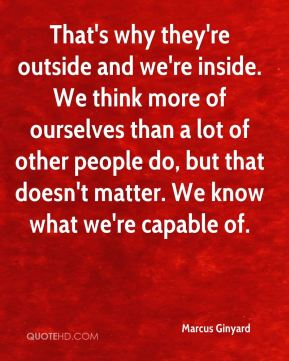 Marcus Ginyard  - That's why they're outside and we're inside. We think more of ourselves than a lot of other people do, but that doesn't matter. We know what we're capable of.