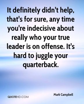 Mark Campbell  - It definitely didn't help, that's for sure, any time you're indecisive about really who your true leader is on offense. It's hard to juggle your quarterback.