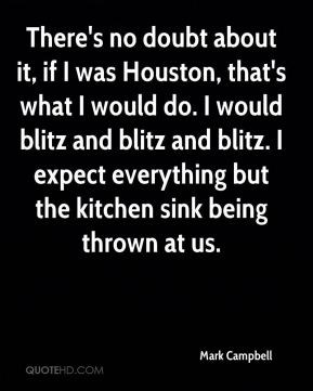 Mark Campbell  - There's no doubt about it, if I was Houston, that's what I would do. I would blitz and blitz and blitz. I expect everything but the kitchen sink being thrown at us.