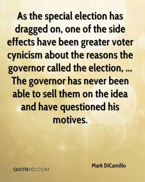 Mark DiCamillo  - As the special election has dragged on, one of the side effects have been greater voter cynicism about the reasons the governor called the election, ... The governor has never been able to sell them on the idea and have questioned his motives.