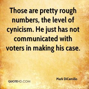 Mark DiCamillo  - Those are pretty rough numbers, the level of cynicism. He just has not communicated with voters in making his case.