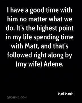 I have a good time with him no matter what we do. It's the highest point in my life spending time with Matt, and that's followed right along by (my wife) Arlene.