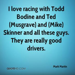 Mark Martin  - I love racing with Todd Bodine and Ted (Musgrave) and (Mike) Skinner and all these guys. They are really good drivers.