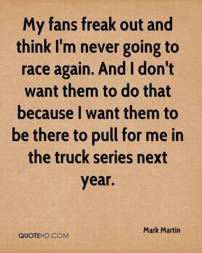 My fans freak out and think I'm never going to race again. And I don't want them to do that because I want them to be there to pull for me in the truck series next year.