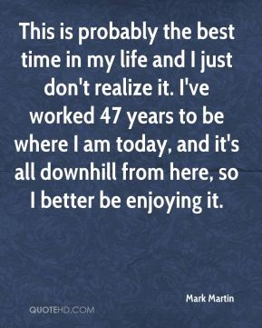 This is probably the best time in my life and I just don't realize it. I've worked 47 years to be where I am today, and it's all downhill from here, so I better be enjoying it.