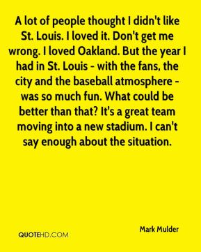 A lot of people thought I didn't like St. Louis. I loved it. Don't get me wrong. I loved Oakland. But the year I had in St. Louis - with the fans, the city and the baseball atmosphere - was so much fun. What could be better than that? It's a great team moving into a new stadium. I can't say enough about the situation.