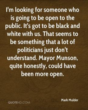 Mark Mulder  - I'm looking for someone who is going to be open to the public. It's got to be black and white with us. That seems to be something that a lot of politicians just don't understand. Mayor Munson, quite honestly, could have been more open.