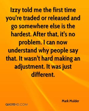Izzy told me the first time you're traded or released and go somewhere else is the hardest. After that, it's no problem. I can now understand why people say that. It wasn't hard making an adjustment. It was just different.