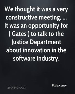We thought it was a very constructive meeting, ... It was an opportunity for ( Gates ) to talk to the Justice Department about innovation in the software industry.