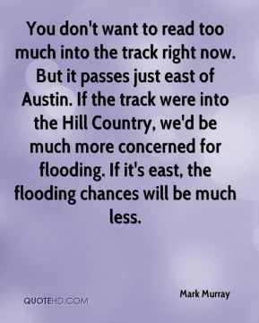 Mark Murray  - You don't want to read too much into the track right now. But it passes just east of Austin. If the track were into the Hill Country, we'd be much more concerned for flooding. If it's east, the flooding chances will be much less.