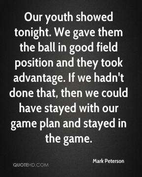 Mark Peterson  - Our youth showed tonight. We gave them the ball in good field position and they took advantage. If we hadn't done that, then we could have stayed with our game plan and stayed in the game.