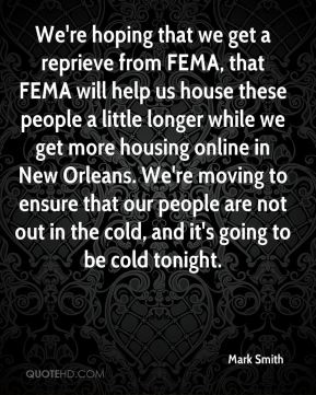 We're hoping that we get a reprieve from FEMA, that FEMA will help us house these people a little longer while we get more housing online in New Orleans. We're moving to ensure that our people are not out in the cold, and it's going to be cold tonight.