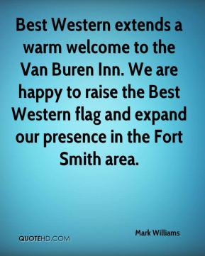 Mark Williams  - Best Western extends a warm welcome to the Van Buren Inn. We are happy to raise the Best Western flag and expand our presence in the Fort Smith area.