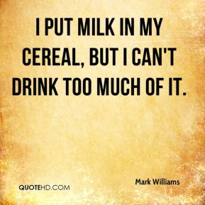 I put milk in my cereal, but I can't drink too much of it.