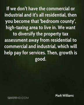 If we don't have the commercial or industrial and it's all residential, then you become that 'bedroom county', high-taxing area to live in. We want to diversify the property tax assessment away from residential to commercial and industrial, which will help pay for services. Then, growth is good.