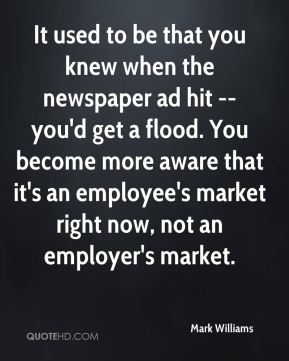 It used to be that you knew when the newspaper ad hit -- you'd get a flood. You become more aware that it's an employee's market right now, not an employer's market.