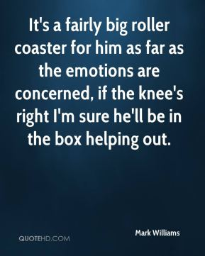 Mark Williams  - It's a fairly big roller coaster for him as far as the emotions are concerned, if the knee's right I'm sure he'll be in the box helping out.