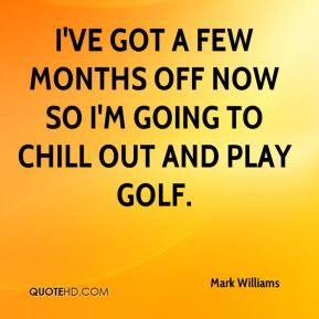 I've got a few months off now so I'm going to chill out and play golf.