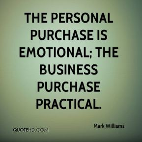 Mark Williams  - The personal purchase is emotional; the business purchase practical.